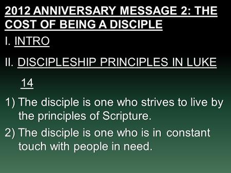 2012 ANNIVERSARY MESSAGE 2: THE COST OF BEING A DISCIPLE I. INTROI. INTRO II. DISCIPLESHIP PRINCIPLES IN LUKE 14 1) The disciple is one who strives to.