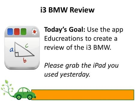 I3 BMW Review Today's Goal: Use the app Educreations to create a review of the i3 BMW. Please grab the iPad you used yesterday.
