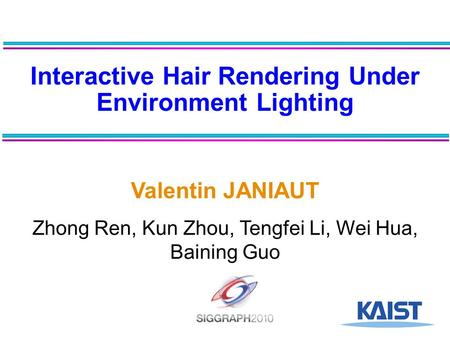 Interactive Hair Rendering Under Environment Lighting Valentin JANIAUT Zhong Ren, Kun Zhou, Tengfei Li, Wei Hua, Baining Guo.