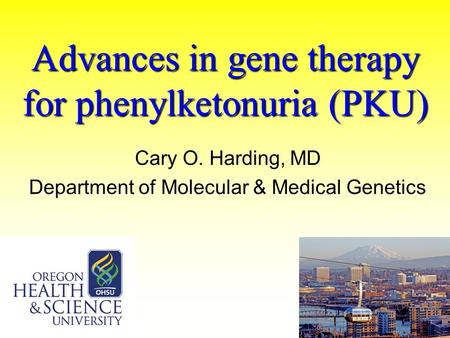 Advances in gene therapy for phenylketonuria (PKU) Cary O. Harding, MD Department of Molecular & Medical Genetics.
