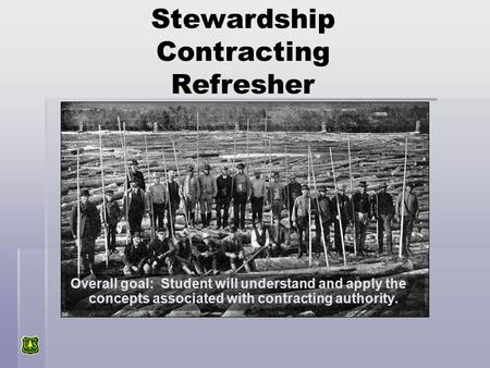 Stewardship Contracting Refresher Overall goal: Student will understand and apply the concepts associated with contracting authority.