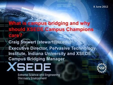 8 June 2012 What is campus bridging and why should XSEDE Campus Champions care? Craig Stewart Executive Director, Pervasive Technology.