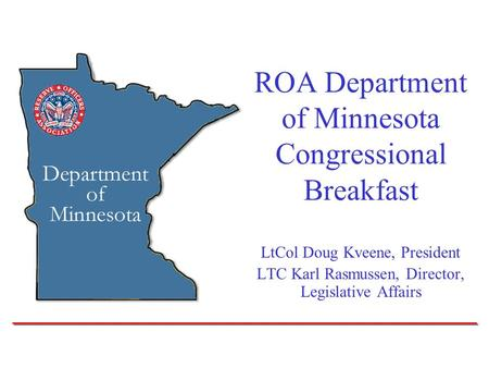 ROA Department of Minnesota Congressional Breakfast LtCol Doug Kveene, President LTC Karl Rasmussen, Director, Legislative Affairs.
