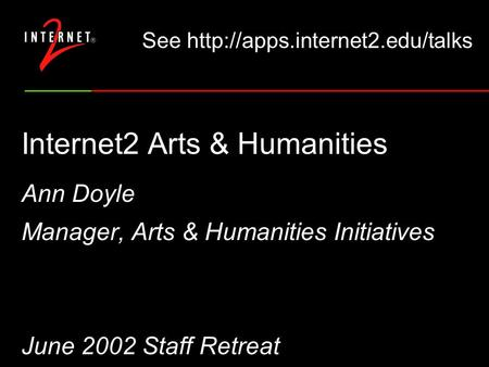 Internet2 Arts & Humanities Ann Doyle Manager, Arts & Humanities Initiatives June 2002 Staff Retreat See