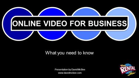 ONLINE VIDEO FOR BUSINESS What you need to know Presentation by David McBee www.davidmcbee.com.
