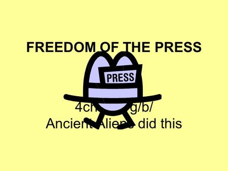 FREEDOM OF THE PRESS 4chan.org/b/ Ancient Aliens did this.