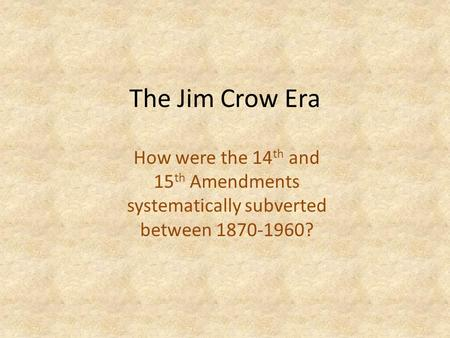 The Jim Crow Era How were the 14 th and 15 th Amendments systematically subverted between 1870-1960?