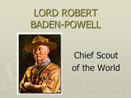 LORD ROBERT BADEN-POWELL Chief Scout of the World.