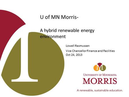 U of MN Morris- A hybrid renewable energy environment Lowell Rasmussen Vice Chancellor Finance and Facilities Oct 24, 2013.