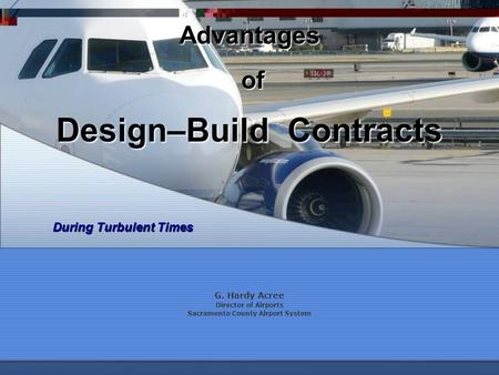 Design–Build Contracts G. Hardy Acree Director of Airports Sacramento County Airport System Advantages of of During Turbulent Times.