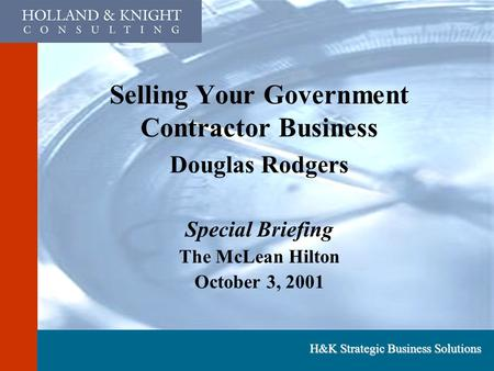H&K Strategic Business Solutions Selling Your Government Contractor Business Douglas Rodgers Special Briefing The McLean Hilton October 3, 2001.