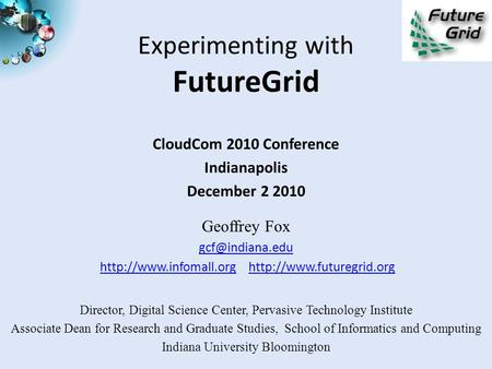 Experimenting with FutureGrid CloudCom 2010 Conference Indianapolis December 2 2010 Geoffrey Fox