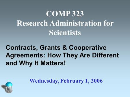COMP 323 Research Administration for Scientists Contracts, Grants & Cooperative Agreements: How They Are Different and Why It Matters! Wednesday, February.