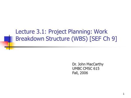 1 Lecture 3.1: Project Planning: Work Breakdown Structure (WBS) [SEF Ch 9] Dr. John MacCarthy UMBC CMSC 615 Fall, 2006.