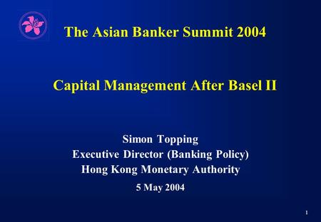 1 The Asian Banker Summit 2004 Capital Management After Basel II Simon Topping Executive Director (Banking Policy) Hong Kong Monetary Authority 5 May 2004.