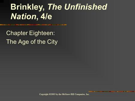 Copyright ©2003 by the McGraw-Hill Companies, Inc. Chapter Eighteen: The Age of the City Brinkley, The Unfinished Nation, 4/e.