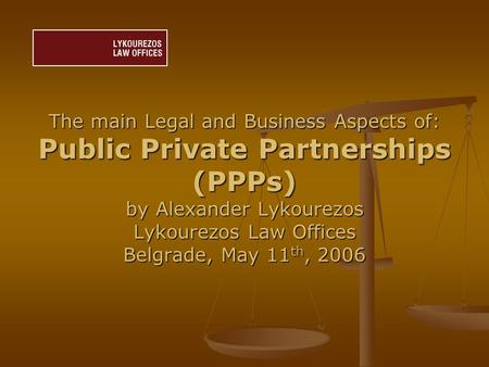 The main Legal and Business Aspects of: Public Private Partnerships (PPPs) by Alexander Lykourezos Lykourezos Law Offices Belgrade, May 11 th, 2006.