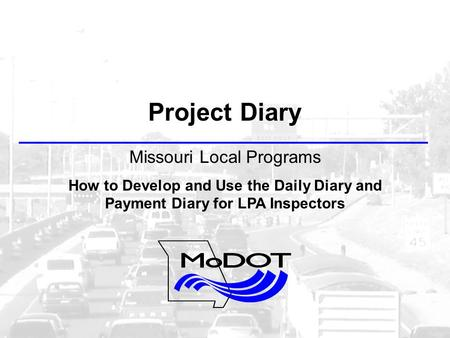 Project Diary Missouri Local Programs How to Develop and Use the Daily Diary and Payment Diary for LPA Inspectors.