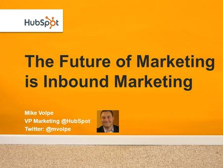 The Future of Marketing is Inbound Marketing Mike Volpe VP