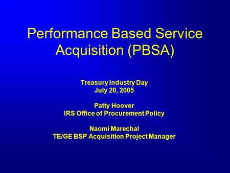 Performance Based Service Acquisition (PBSA) Treasury Industry Day July 20, 2005 Patty Hoover IRS Office of Procurement Policy Naomi Marechal TE/GE BSP.