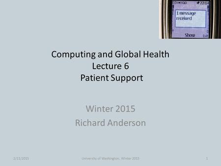 Computing and Global Health Lecture 6 Patient Support Winter 2015 Richard Anderson 2/11/2015University of Washington, Winter 20151.
