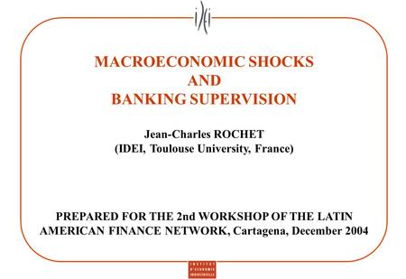 MACROECONOMIC SHOCKS AND BANKING SUPERVISION Jean-Charles ROCHET (IDEI, Toulouse University, France) PREPARED FOR THE 2nd WORKSHOP OF THE LATIN AMERICAN.