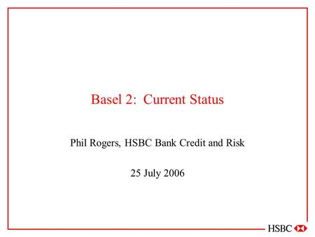 Basel 2: Current Status Phil Rogers, HSBC Bank Credit and Risk 25 July 2006.