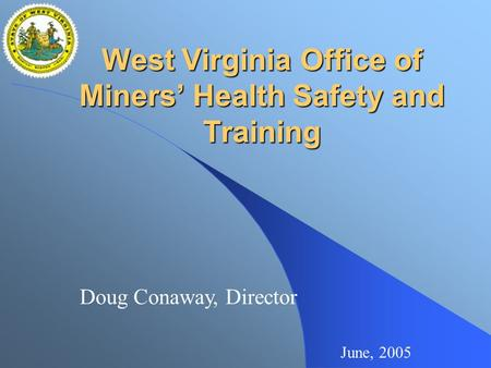 West Virginia Office of Miners' Health Safety and Training June, 2005 Doug Conaway, Director.