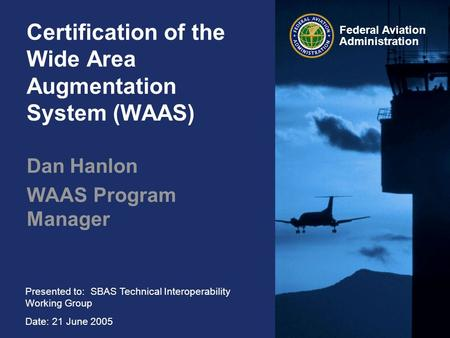Presented to: SBAS Technical Interoperability Working Group Date: 21 June 2005 Federal Aviation Administration Certification of the Wide Area Augmentation.