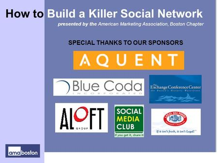 SPECIAL THANKS TO OUR SPONSORS presented by the American Marketing Association, Boston Chapter How to Build a Killer Social Network.