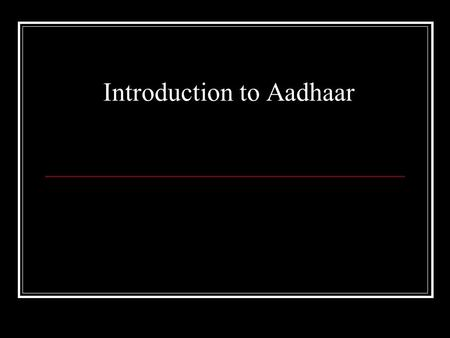 Introduction to Aadhaar. 2 What it is: A number (12 digits) For every individual Enables identification, and is for every resident Will collect and record.