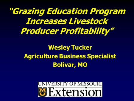 """Grazing Education Program Increases Livestock Producer Profitability"" Wesley Tucker Agriculture Business Specialist Bolivar, MO."