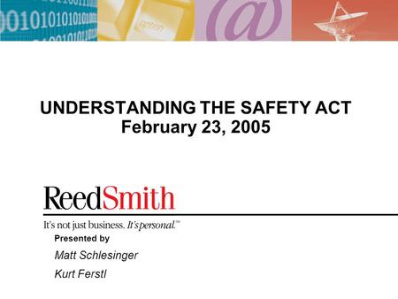 UNDERSTANDING THE SAFETY ACT February 23, 2005 Presented by Matt Schlesinger Kurt Ferstl.