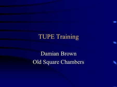 TUPE Training Damian Brown Old Square Chambers. Overview History Overview –Outsourcing –Changing Terms and Conditions –Dismissals –Collective Agreements.