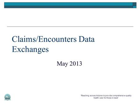 """Reaching across Arizona to provide comprehensive quality health care for those in need"" Claims/Encounters Data Exchanges May 2013."