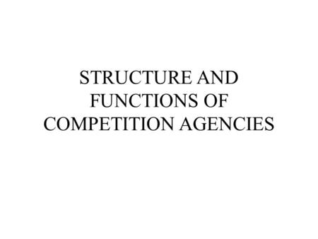STRUCTURE AND FUNCTIONS OF COMPETITION AGENCIES. GENERAL STRUCTURE OF CA CAs differ in size, structure and complexity The structure depicts power distribution.