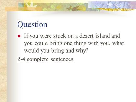 Question If you were stuck on a desert island and you could bring one thing with you, what would you bring and why? 2-4 complete sentences.