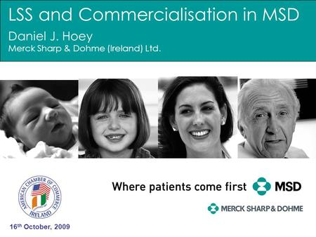LSS and Commercialisation in MSD Daniel J. Hoey Merck Sharp & Dohme (Ireland) Ltd. 16 th October, 2009.