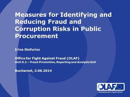 Measures for Identifying and Reducing Fraud and Corruption Risks in Public Procurement Irina Stefuriuc Office for Fight Against Fraud (OLAF) Unit D.2 –