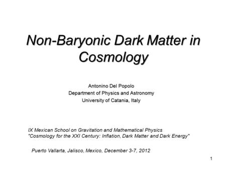 1 Non-Baryonic Dark <strong>Matter</strong> in Cosmology Antonino Del Popolo Department <strong>of</strong> Physics and Astronomy University <strong>of</strong> Catania, Italy IX Mexican School on Gravitation.