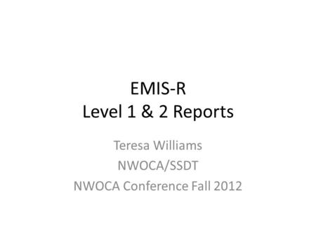 EMIS-R Level 1 & 2 Reports Teresa Williams NWOCA/SSDT NWOCA Conference Fall 2012.