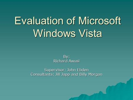 Evaluation of Microsoft Windows Vista By: Richard Awusi Supervisor: John Ebden Consultants: Jill Japp and Billy Morgan.