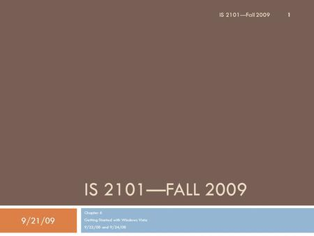 IS 2101—FALL 2009 Chapter 6 Getting Started with Windows Vista 9/22/08 and 9/24/08 9/21/09 1 IS 2101---Fall 2009.