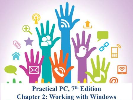 Practical PC, 7 th Edition Chapter 2: Working with Windows.