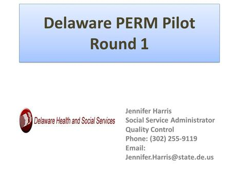 Delaware PERM Pilot Round 1 Jennifer Harris Social Service Administrator Quality Control Phone: (302) 255-9119