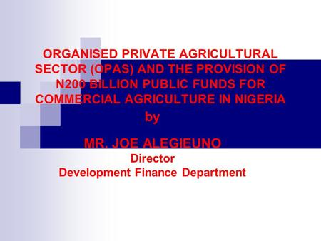 ORGANISED PRIVATE AGRICULTURAL SECTOR (OPAS) AND THE PROVISION OF N200 BILLION PUBLIC FUNDS FOR COMMERCIAL AGRICULTURE IN NIGERIA by MR. JOE ALEGIEUNO.