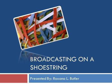 BROADCASTING ON A SHOESTRING Presented By: Roxana L. Butler.
