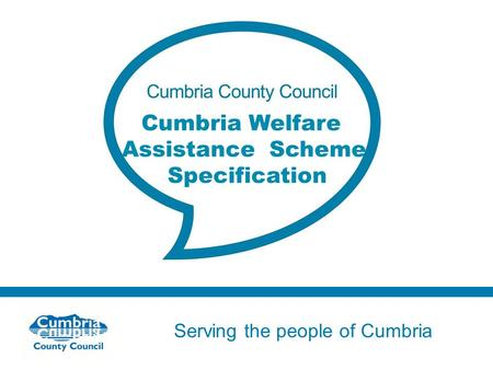 Serving the people of Cumbria Do not use fonts other than Arial for your presentations Cumbria Welfare Assistance Scheme Specification.