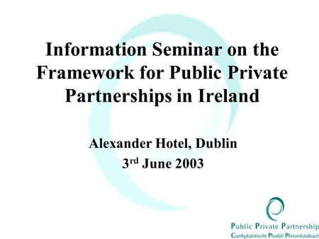 Information Seminar on the Framework for Public Private Partnerships in Ireland Alexander Hotel, Dublin 3 rd June 2003.