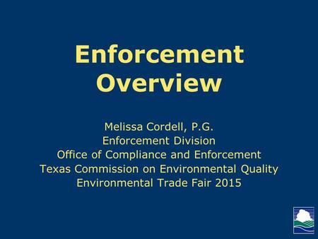Enforcement Overview Melissa Cordell, P.G. Enforcement Division Office of Compliance and Enforcement Texas Commission on Environmental Quality Environmental.